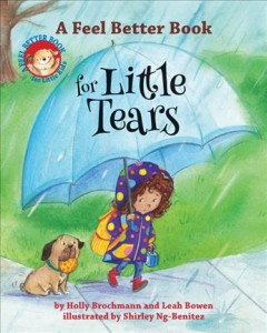 A feel better book for little tears /  by Holly Brochmann and Leah Bowen ; illustrated by Shirley Ng-Benitez. - by Holly Brochmann and Leah Bowen ; illustrated by Shirley Ng-Benitez.