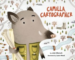 Camilla, cartographer /  by Julie Dillemuth ; illustrated by Laura Wood. - by Julie Dillemuth ; illustrated by Laura Wood.