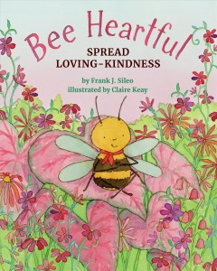 Bee heartful : spread loving-kindness / by Frank J. Sileo, PhD ; illustrated by Claire Keay. - by Frank J. Sileo, PhD ; illustrated by Claire Keay.