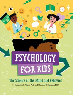 Psychology for kids : the science of mind and behavior / by Jacqueline B. Toner, PhD, and Claire A. B. Freeland, PhD. - by Jacqueline B. Toner, PhD, and Claire A. B. Freeland, PhD.