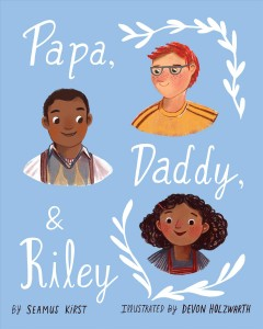 Papa, Daddy, and Riley /  by Seamus Kirst ; illustrated by Devon Holzwarth.