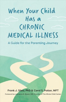 When your child has a chronic medical illness : a guide for the parenting journey / Frank J. Sileo, PhD & Carol S. Potter, MFT ; foreword by Lawrence D. Rosen, MD, Founder of The Whole Child Center. - Frank J. Sileo, PhD & Carol S. Potter, MFT ; foreword by Lawrence D. Rosen, MD, Founder of The Whole Child Center.