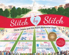Stitch by stitch : Cleve Jones and the AIDS memorial quilt / by Rob Sanders ; illustrated by Jamey Christoph. - by Rob Sanders ; illustrated by Jamey Christoph.
