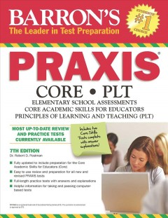 Barron's Praxis Core, PLT : elementary school assessments, Core academic skills for educators, Principles of Learning and Teaching (PLT) / Robert D. Postman.