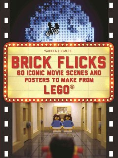 Brick flicks : 60 iconic movie scenes and posters made from Lego / Warren Elsmore. - Warren Elsmore.