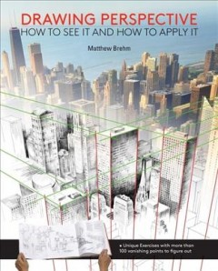 Drawing perspective : how to see it, how to apply it / Matthew Brehm.