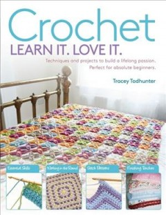 Crochet, learn it. love it. : techniques and projects to build a lifelong passion for beginners up / Tracey Todhunter.