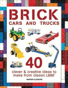 Brick cars and trucks : clever and creative ideas to make from classic LEGO / Warren Elsmore.