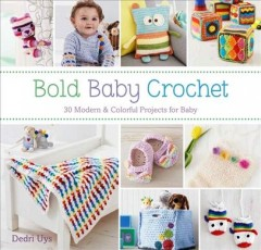 Bold baby crochet : 30 modern & colorful projects for baby / Dedri Uys. - Dedri Uys.