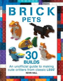 Brick pets : an unofficial guide to making 30 cute critters from classic LEGO / Kevin Hall. - Kevin Hall.