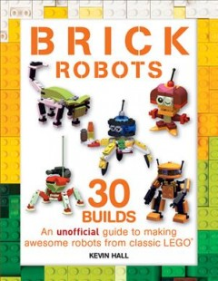 Brick robots : an unofficial guide to making 30 awesome robots from classic LEGO / Kevin Hall. - Kevin Hall.