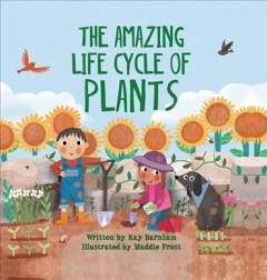 The amazing life cycle of plants /  written by Kay Barnham ; illustrated by Maddie Frost. - written by Kay Barnham ; illustrated by Maddie Frost.