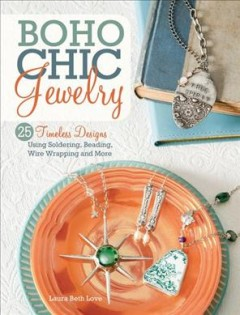 BoHo chic jewelry : 25 timeless designs using soldering, beading, wire wrapping and more / by Laura Beth Love.