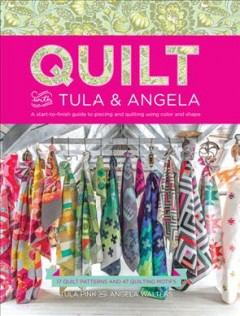 Quilt with Tula & Angela : a start-to-finish guide to piecing and quilting using color and shape : 17 quilt patterns and 47 quilting motifs  / Tula Pink and Angela Walters ; photography by Elizabeth Maxson. - Tula Pink and Angela Walters ; photography by Elizabeth Maxson.