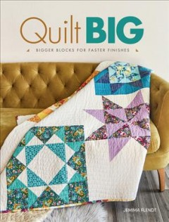 Quilt big : bigger blocks for faster finishes / Jemima Flendt.