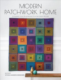 Modern patchwork home : dynamic quilts & projects for every room / edited by Vivika Hansen Denegre.