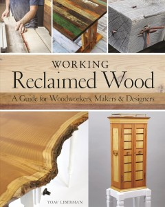 Working reclaimed wood : a guide for woodworkers & makers. / Yoav Liberman.