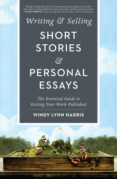 Writing & selling short stories & personal essays : the essential guide to getting your work published / Windy Lynn Harris.