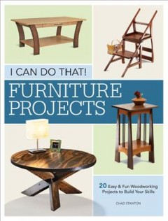 I can do that! : furniture projects : 20 easy & fun woodworking projects to build your skills / Chad Stanton. - Chad Stanton.