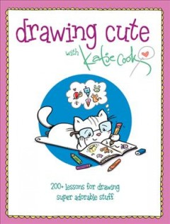 Drawing cute with Katie Cook : 200+ lessons for drawing super adorable stuff / Katie Cook. - Katie Cook.