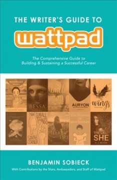 The writer's guide to Wattpad : the comprehensive guide to building & sustaining a successful career / edited by Benjamin Sobieck. - edited by Benjamin Sobieck.