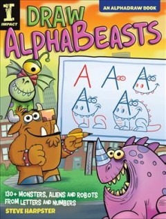 Draw Alphabeasts : 150+ monsters, aliens and robots from letters and numbers / Steve Harpster.
