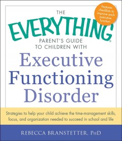 The everything parent's guide to children with executive functioning disorder : strategies to help your child achieve the time management skills, focus, and organization needed to succeed in school and life / Rebecca Branstetter, PhD.