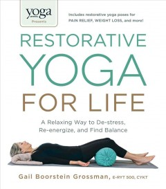 Restorative yoga for life : a relaxing way to de-stress, re-energize, and find balance / Gail Boorstein Grossman, E-RYT, CYKT.