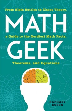 Math geek : from Klein bottles to chaos theory, a guide to the nerdiest math facts, theorems, and equations / Raphael Rosen.