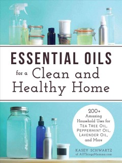 Essential oils for a clean and healthy home : 200+ amazing household uses for tea tree oil, peppermint oil, lavender oil, and more / Kasey Schwartz of AllThingsMamma.com. - Kasey Schwartz of AllThingsMamma.com.