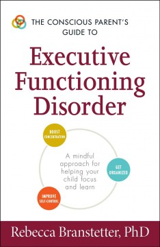The conscious parent's guide to executive functioning disorder : a mindful approach for helping your child focus and learn / Rebecca Branstetter, PhD.