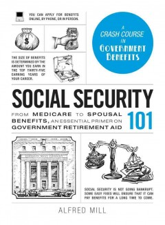 Social security 101 : from medicare to spousal benefits, an essential primer on government retirement aid / Alfred Mill. - Alfred Mill.
