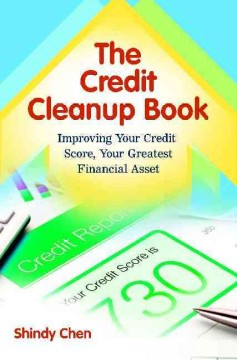 The credit cleanup book : improving your credit score, your greatest financial asset / Shindy Chen.