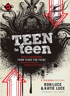 Teen To Teen : Advice And Encouragement From Teens For Teens On How To Stay Faithful Through The Teen Years / Katie Luce and Ron Luce.