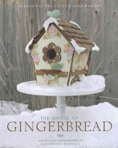 The magic of gingerbread : 16 beautiful projects to make and eat / written and photographed by Catherine Beddall. - written and photographed by Catherine Beddall.