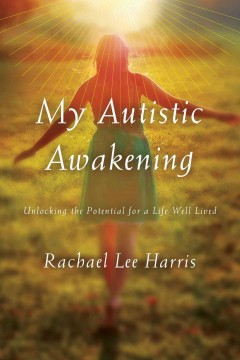 My autistic awakening : unlocking the potential for a life well lived / Rachael Lee Harris ; foreword by Tony Attwood.