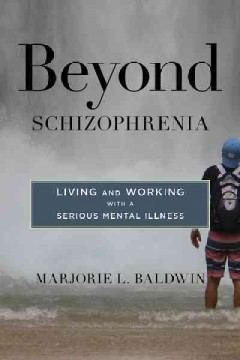 Beyond schizophrenia : living and working with a serious mental illness / Marjorie L. Baldwin.