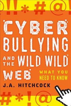 Cyberbullying and the wild, wild web : what everyone needs to know / J. A. Hitchcock.