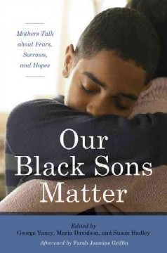 Our Black sons matter : mothers talk about fears, sorrows, and hopes / edited by George Yancy, Maria del Guadalupe Davidson, and Susan Hadley.