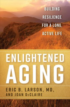 Enlightened aging : building resilience for a long, active life / Eric B. Larson, MD and Joan DeClaire.