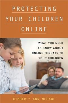 Protecting your children online : what you need to know about online threats to your children / Kimberly Ann McCabe.