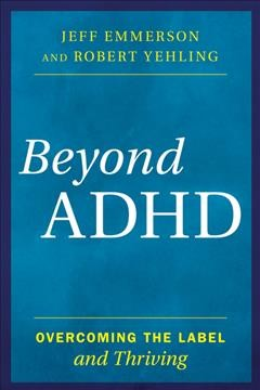 Beyond ADHD : overcoming the label and thriving / Jeff Emmerson and Robert Yehling.