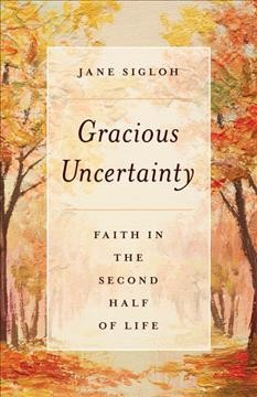Gracious uncertainty : faith in the second half of life / Jane Sigloh.
