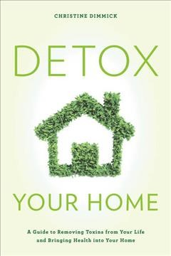 Detox your home : a guide to removing toxins from your life and bringing health into your home / Christine Dimmick.