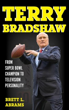 Terry Bradshaw : From Super Bowl Champion to Television Personality / Brett L. Abrams.