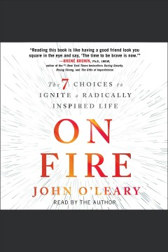 On fire : the 7 choices to ignite a radically inspired life / John O'Leary.