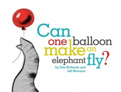 Can one balloon make an elephant fly? /  Dan Richards and Jeff Newman. - Dan Richards and Jeff Newman.
