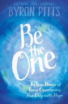 Be the one : six true stories of teens overcoming hardship with hope / Byron Pitts. - Byron Pitts.