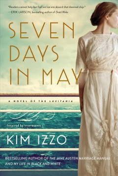 Seven days in May : a novel of the Lusitania : inspired by true events / Kim Izzo.