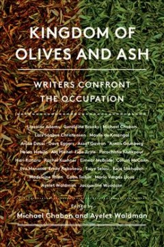 Kingdom of olives and ash : writers confront the occupation / Ayelet Waldman and Michael Chabon, editors; Moriel Rothman-Zecher, associate editor. - Ayelet Waldman and Michael Chabon, editors; Moriel Rothman-Zecher, associate editor.